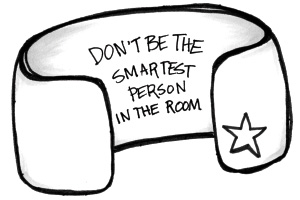 Don't be the smartest person in the room