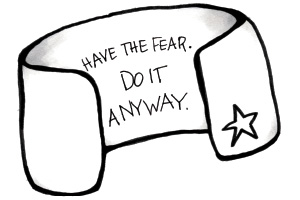 Have the fear. Do it anyway.